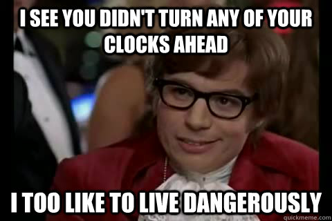 i see you didn't turn any of your clocks ahead i too like to live dangerously - i see you didn't turn any of your clocks ahead i too like to live dangerously  Dangerously - Austin Powers
