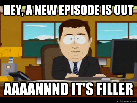 Hey, a new episode is out Aaaannnd it's filler - Hey, a new episode is out Aaaannnd it's filler  Aaand its gone