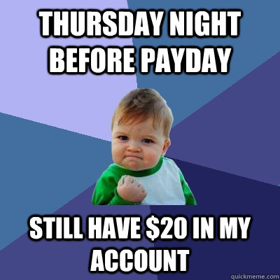 Thursday night before payday still have $20 in my account - Thursday night before payday still have $20 in my account  Success Kid