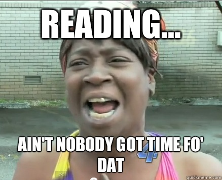 Reading... Ain't Nobody got time fo' dat