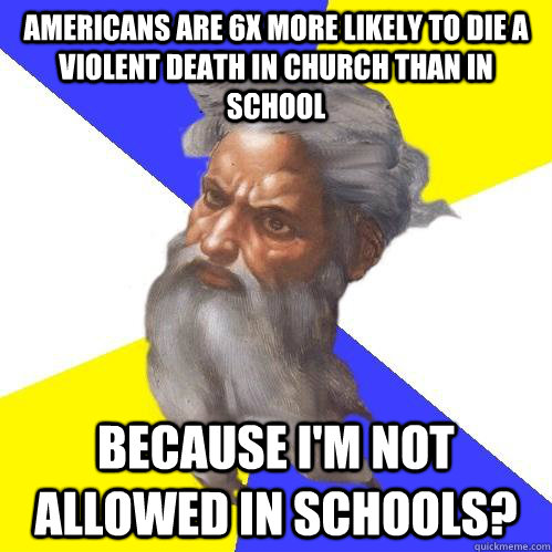 Americans are 6x more likely to die a violent death in church than in school because I'm not allowed in schools? - Americans are 6x more likely to die a violent death in church than in school because I'm not allowed in schools?  Advice God
