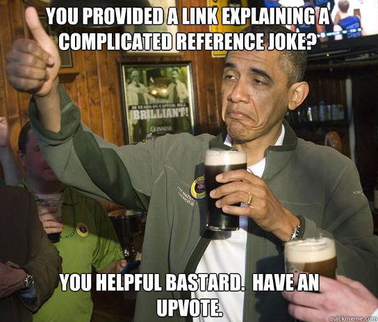 You provided a link explaining a complicated reference joke? You helpful bastard.  Have an upvote.  - You provided a link explaining a complicated reference joke? You helpful bastard.  Have an upvote.   Upvoting Obama