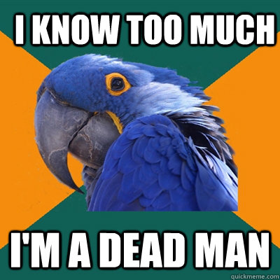 I know too much I'm a dead man - I know too much I'm a dead man  ParanoidParrot