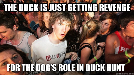 the duck is just getting revenge for the dog's role in duck hunt  - the duck is just getting revenge for the dog's role in duck hunt   Sudden Clarity Clarence