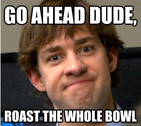 Go ahead dude, Roast the whole bowl