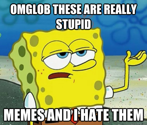 OMGlob These are really stupid memes and i hate them - OMGlob These are really stupid memes and i hate them  Tough Spongebob