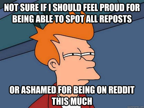 Not sure if i should feel proud for being able to spot all reposts Or ashamed for being on reddit this much - Not sure if i should feel proud for being able to spot all reposts Or ashamed for being on reddit this much  Futurama Fry