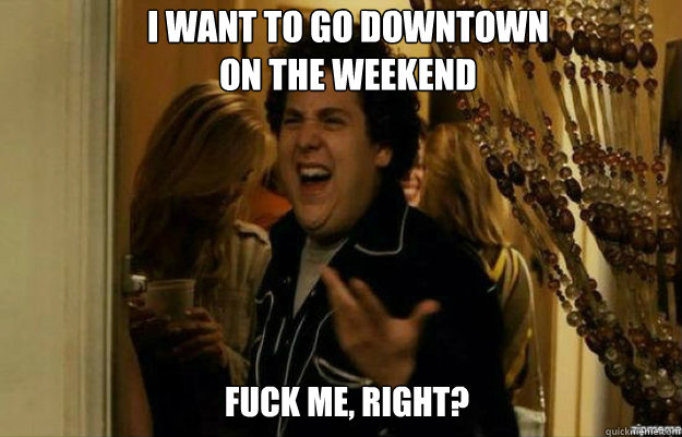 I want to go downtown on the weekend FUCK ME, RIGHT? - I want to go downtown on the weekend FUCK ME, RIGHT?  fuck me right