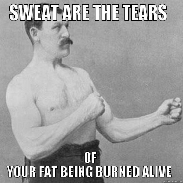 SWEAT ARE THE TEARS  OF YOUR FAT BEING BURNED ALIVE  overly manly man