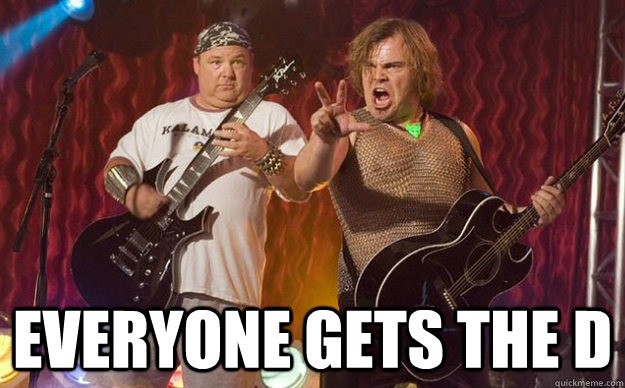 everyone gets the d  -  everyone gets the d   Tenacious D