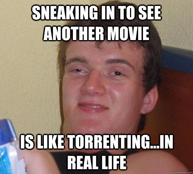 sneaking in to see another movie is like torrenting...in real life - sneaking in to see another movie is like torrenting...in real life  10 Guy