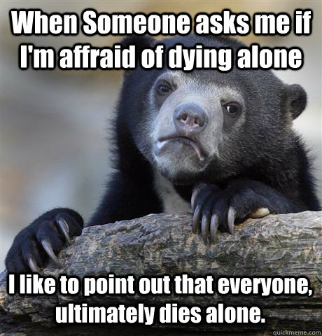 When Someone asks me if I'm affraid of dying alone  I like to point out that everyone, ultimately dies alone.  - When Someone asks me if I'm affraid of dying alone  I like to point out that everyone, ultimately dies alone.   Confession Bear