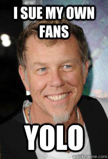 i sue my own fans yolo  Metallica