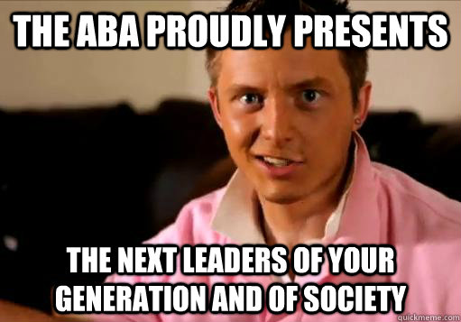 the ABA proudly presents the next leaders of your generation and of society