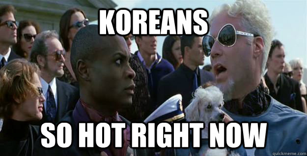 KOREANs so hot right now