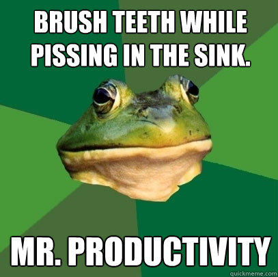 Brush teeth while pissing in the sink. Mr. Productivity - Brush teeth while pissing in the sink. Mr. Productivity  Foul Bachelor Frog