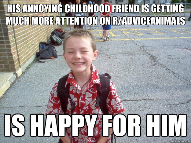 his annoying childhood friend is getting much more attention on r/adviceanimals Is happy for him