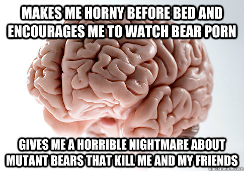 makes me horny before bed and encourages me to watch bear porn gives me a horrible nightmare about mutant bears that kill me and my friends - makes me horny before bed and encourages me to watch bear porn gives me a horrible nightmare about mutant bears that kill me and my friends  Scumbag Brain