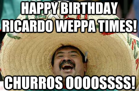 Happy Birthday RICARDO WEPPA TIMES! CHURROS OOOOSSSS! - Happy Birthday RICARDO WEPPA TIMES! CHURROS OOOOSSSS!  Merry mexican