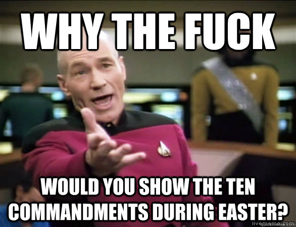 Why the fuck would you show the ten commandments during easter? - Why the fuck would you show the ten commandments during easter?  Annoyed Picard HD
