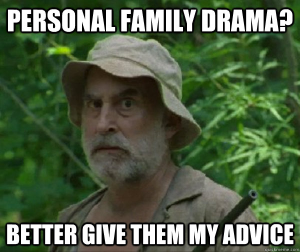 Personal family drama? Better give them my advice  Dale - Walking Dead