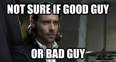 Not sure if good guy or bad guy  Gaius Baltar