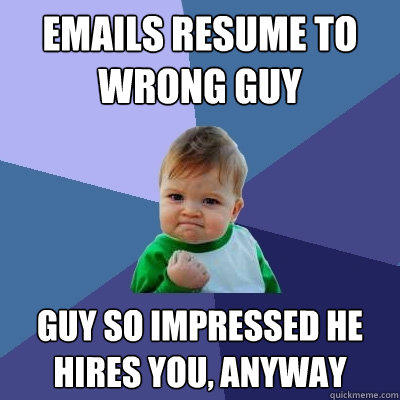 emails resume to wrong guy guy so impressed he hires you, anyway - emails resume to wrong guy guy so impressed he hires you, anyway  Success Kid