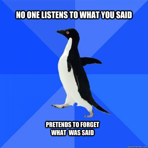 no one listens to what you said pretends to forget what  was said
