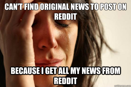 Can't find original news to post on reddit Because I get all my news from reddit - Can't find original news to post on reddit Because I get all my news from reddit  First World Problems