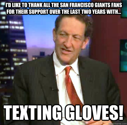 I'd like to thank all the San Francisco Giants Fans for their support over the last two years with... Texting Gloves!