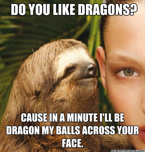Do you like dragons? Cause in a minute i'll be dragon my balls across your face. - Do you like dragons? Cause in a minute i'll be dragon my balls across your face.  Rapeslothjonathan