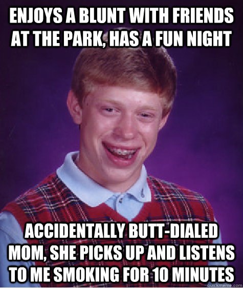Enjoys a blunt with friends at the park, has a fun night accidentally butt-dialed mom, she picks up and listens to me smoking for 10 minutes - Enjoys a blunt with friends at the park, has a fun night accidentally butt-dialed mom, she picks up and listens to me smoking for 10 minutes  Bad Luck Brian