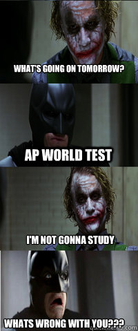 AP World Test I'm not gonna study whats wrong with you??? What's going on tomorrow?
