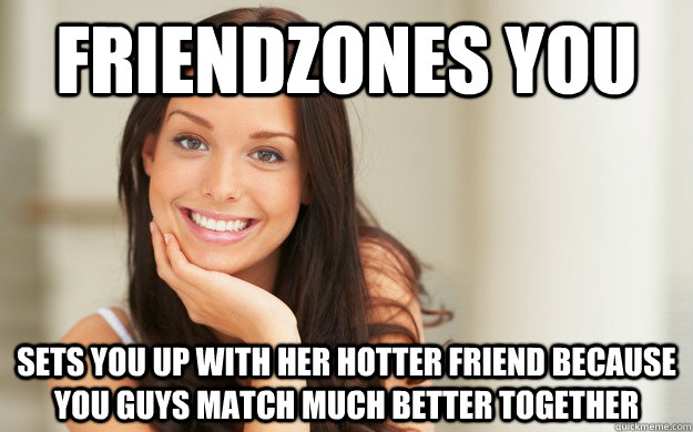Friendzones you Sets you up with her hotter friend because you guys match much better together - Friendzones you Sets you up with her hotter friend because you guys match much better together  Good Girl Gina