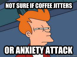 not sure if coffee jitters or anxiety attack