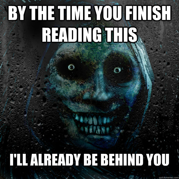 By the time you finish reading this I'll already be behind you   Shadowlurker