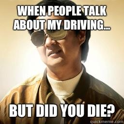 When people talk about my driving... But did you die?