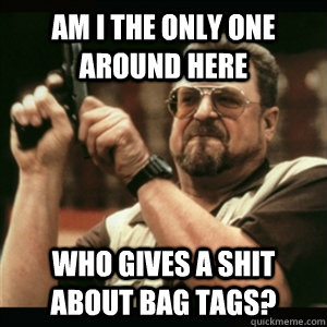 Am i the only one around here Who gives a shit about bag tags? - Am i the only one around here Who gives a shit about bag tags?  Am I The Only One Round Here
