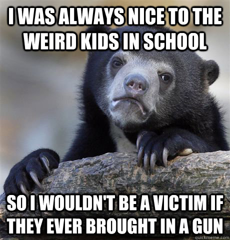 I was always nice to the weird kids in school So I wouldn't be a victim if they ever brought in a gun - I was always nice to the weird kids in school So I wouldn't be a victim if they ever brought in a gun  Confession Bear
