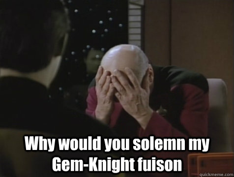 Why would you solemn my Gem-Knight fuison