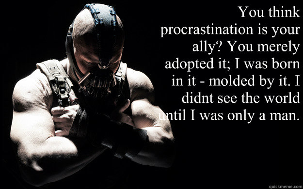 """""""You think procrastination is your ally? You merely adopted it; I was born in it - molded by it. I didn't see the world until I was only a man.   Bane Darkness"""