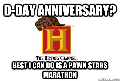 d-day anniversary? best i can do is a pawn stars marathon