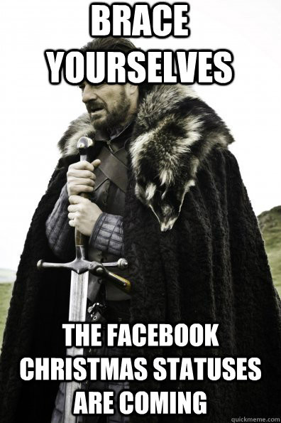 Brace Yourselves The facebook christmas statuses are coming - Brace Yourselves The facebook christmas statuses are coming  Misc