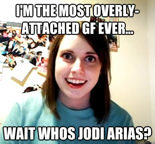 I'm the most overly-attached gf ever... wait whos jodi arias? - I'm the most overly-attached gf ever... wait whos jodi arias?  Misc