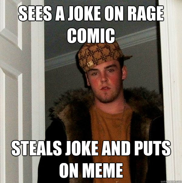 sees a joke on rage comic steals joke and puts on meme - sees a joke on rage comic steals joke and puts on meme  Scumbag Steve