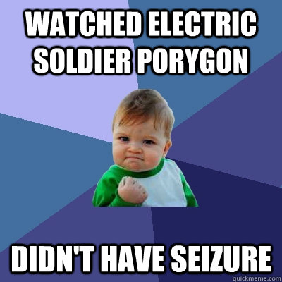 Watched ELECTRIC soldier porygon Didn't have seizure - Watched ELECTRIC soldier porygon Didn't have seizure  Success Kid