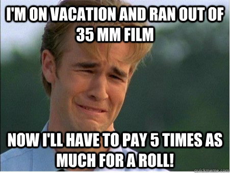 I'm on vacation and ran out of 35 mm film Now I'll have to pay 5 times as much for a roll! - I'm on vacation and ran out of 35 mm film Now I'll have to pay 5 times as much for a roll!  1990s Problems