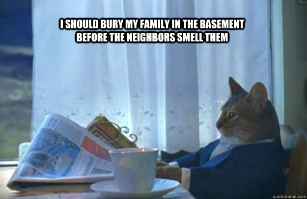 i should Bury my family in the basement before the neighbors smell them - i should Bury my family in the basement before the neighbors smell them  Sophisticated Cat
