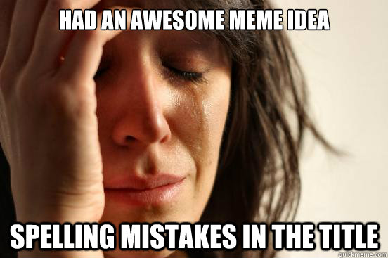 Had an awesome meme idea spelling mistakes in the title - Had an awesome meme idea spelling mistakes in the title  First World Problems