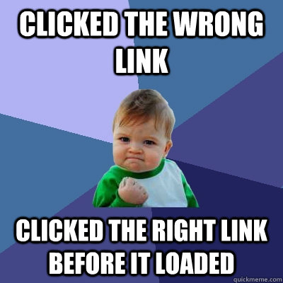 Clicked the wrong link Clicked the right link before it loaded - Clicked the wrong link Clicked the right link before it loaded  Success Kid